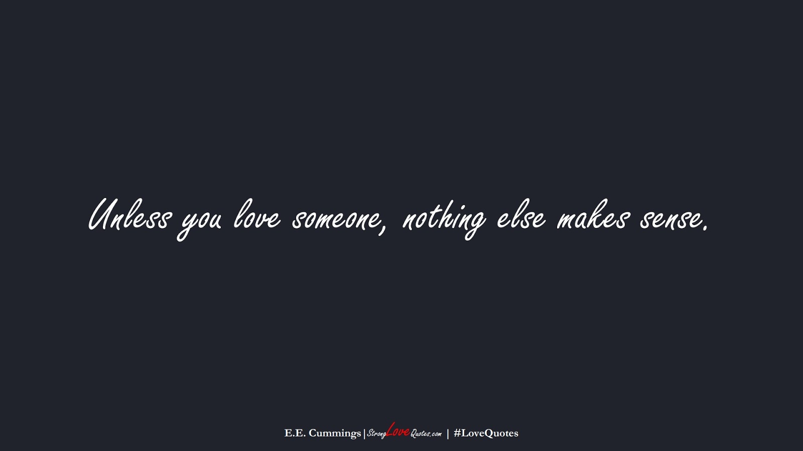 Unless you love someone, nothing else makes sense. (E.E. Cummings);  #LoveQuotes