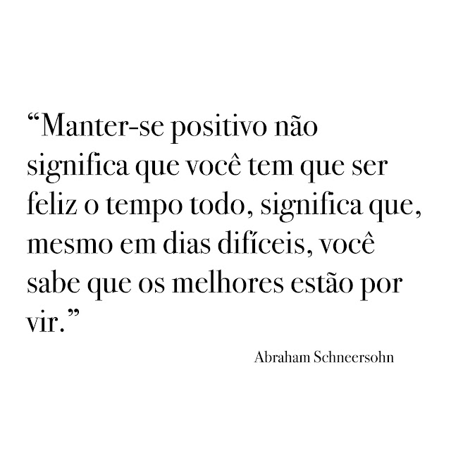 """""""Manter-se positivo não significa que você tem que ser feliz o tempo todo, significa que, mesmo em dias difíceis, você sabe que os melhores estão por vir."""""""