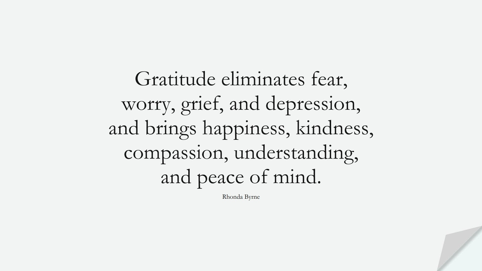 Gratitude eliminates fear, worry, grief, and depression, and brings happiness, kindness, compassion, understanding, and peace of mind. (Rhonda Byrne);  #FearQuotes