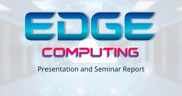 edge computing ppt seminar report