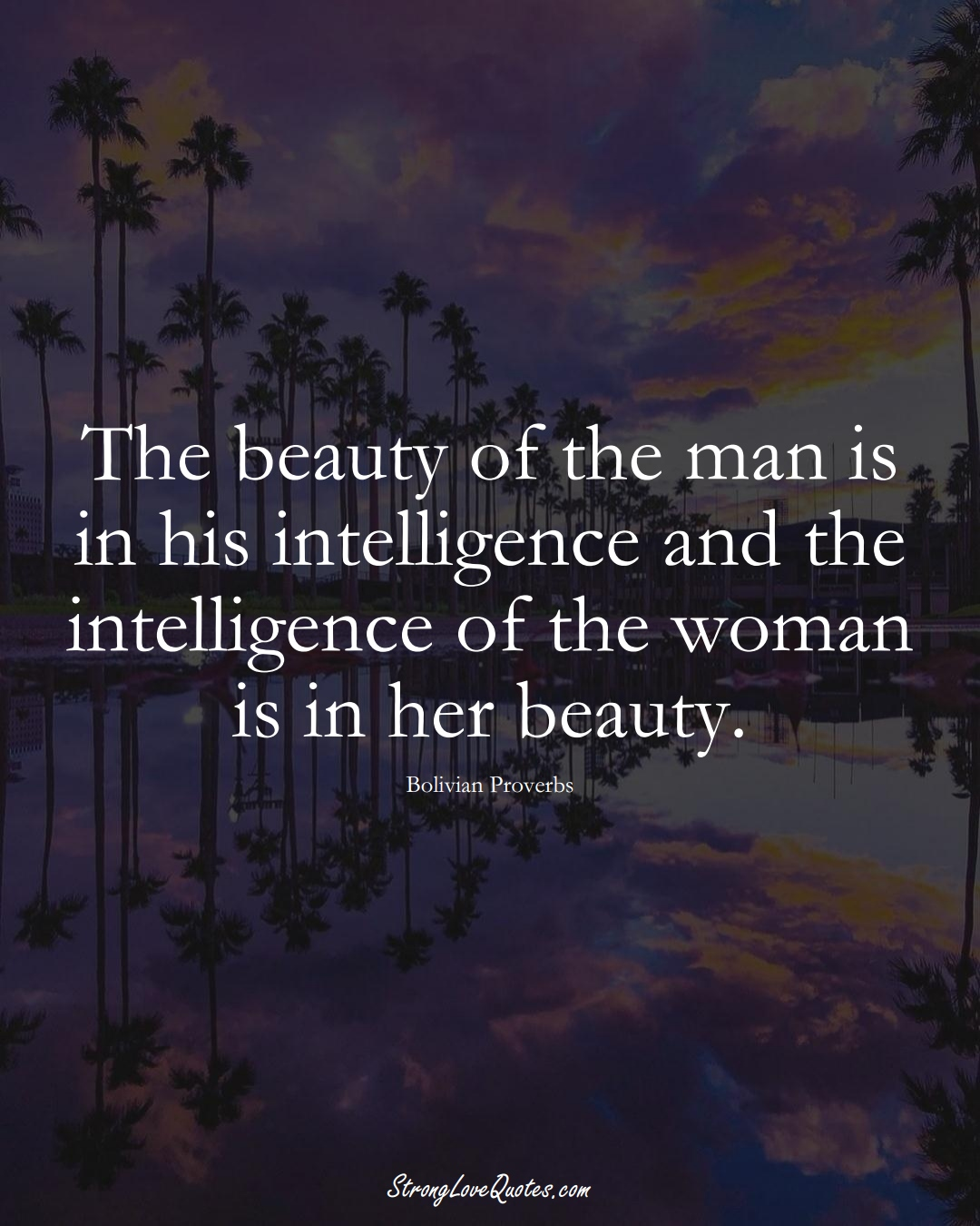 The beauty of the man is in his intelligence and the intelligence of the woman is in her beauty. (Bolivian Sayings);  #CaribbeanSayings