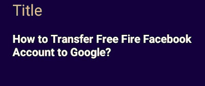 How to Transfer Free Fire Facebook Account to Google?
