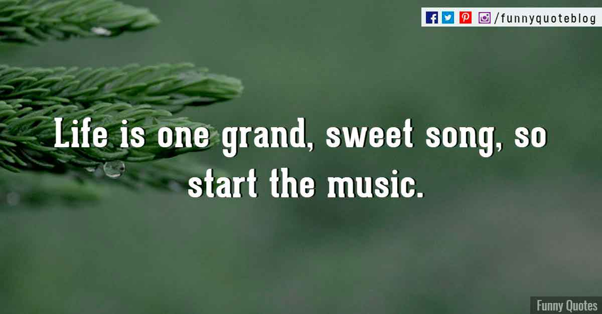 Life is one grand, sweet song, so start the music. ― Ronald Reagan Quote
