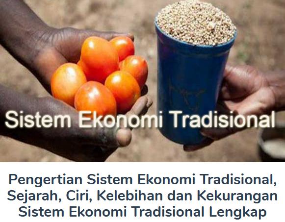 Inilah Penjelasan Pengertian Sistem Ekonomi Tradisional, Sejarah, Ciri, Kelebihan dan Kekurangan Sistem Ekonomi Tradisional TerLengkap