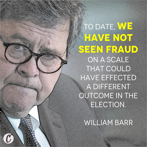 To date, we have not seen fraud on a scale that could have effected a different outcome in the election. — Attorney General William P. Barr