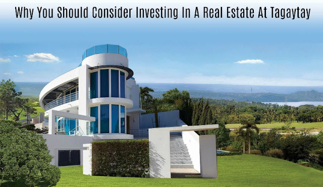 Why You Should Consider Investing In A Real Estate At Tagaytay