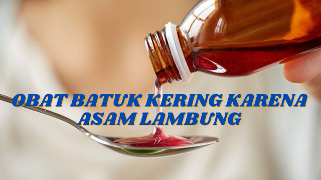 OBAT BATUK KERING KARENA ASAM LAMBUNG