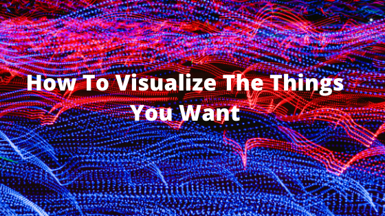 How To Visualize The Things You Want