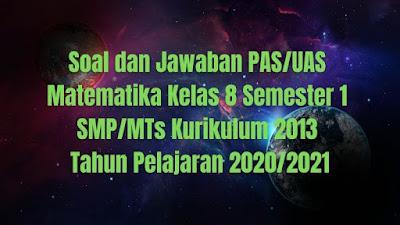 Soal dan Jawaban PAS/UAS MATEMATIKA Kelas 8 Semester 1 SMP/MTs Kurikulum 2013 TP 2020/2021