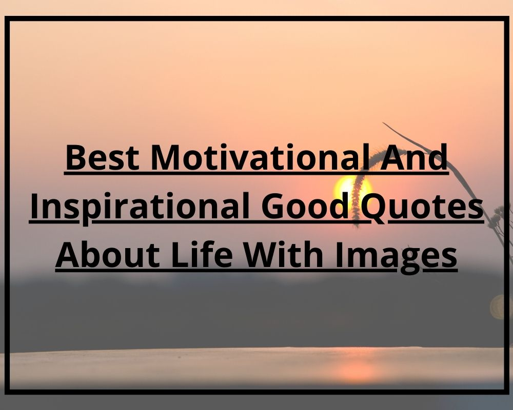 Best Motivational And Inspirational Good Quotes About Life With Images