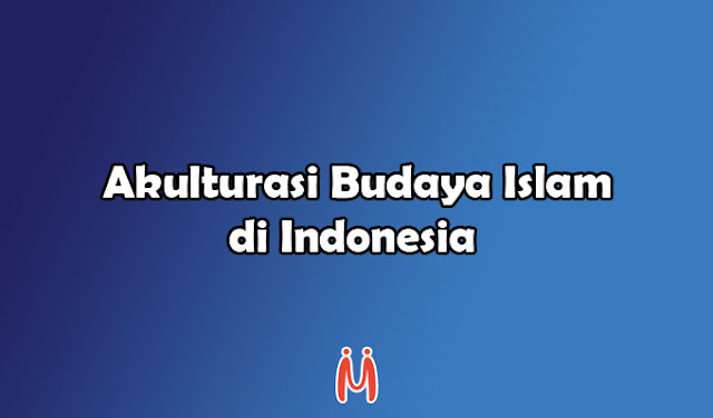 Akulturasi dan Perkembangan Budaya Islam di Indonesia