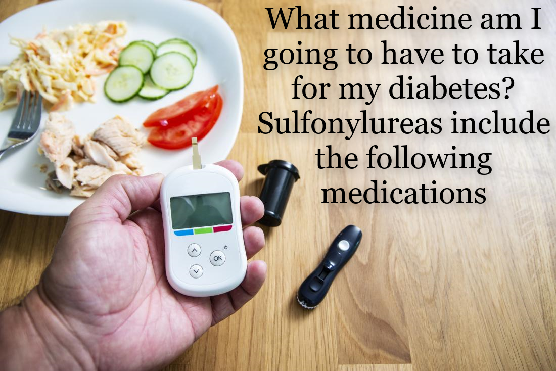 What medicine am I going to have to take for my diabetes? Sulfonylureas include the following medications