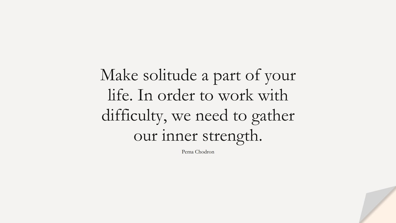 Make solitude a part of your life. In order to work with difficulty, we need to gather our inner strength. (Pema Chodron);  #BeingStrongQuotes