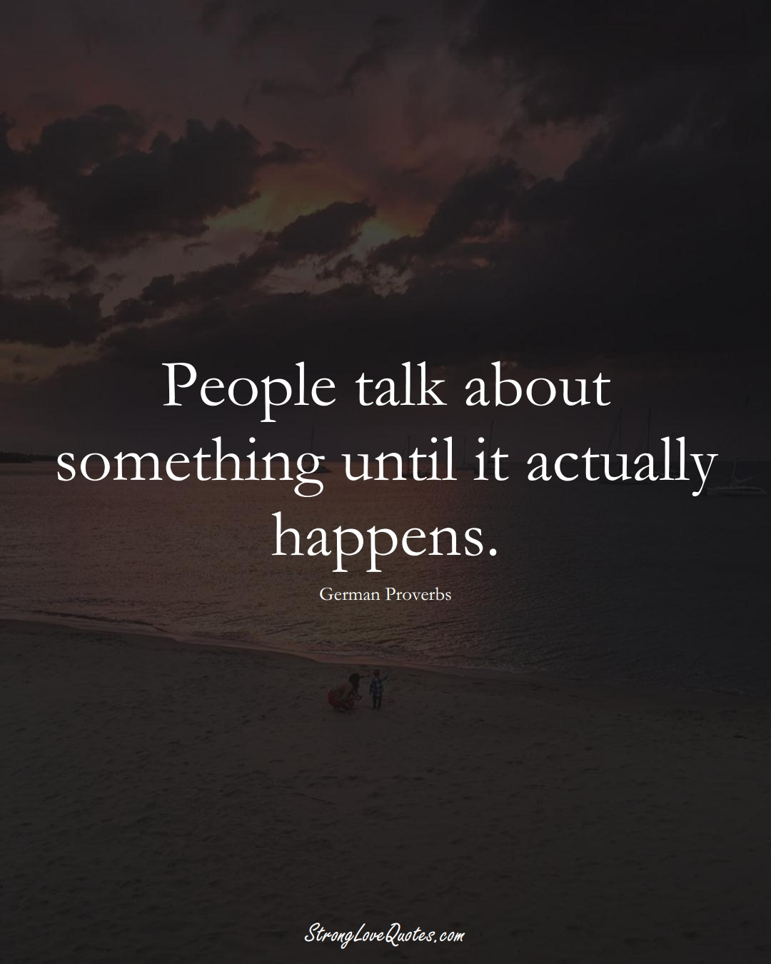 People talk about something until it actually happens. (German Sayings);  #EuropeanSayings