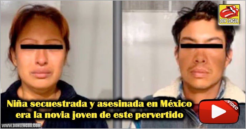 Niña secuestrada y asesinada en México era la novia joven de este pervertido