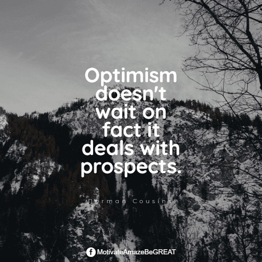 """Positive Mindset Quotes And Motivational Words For Bad Times: """"Optimism doesn't wait on fact it deals with prospects."""" - Norman Cousins"""