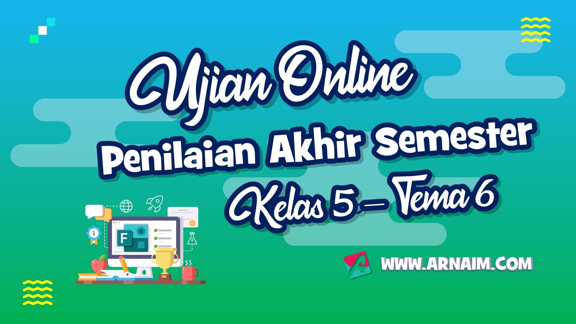 ARNAIM.COM - UJIAN PAS ONLINE KELAS 5 TEMA 6 TERBARU