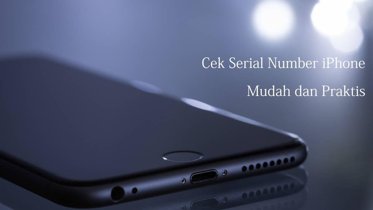 Cek Serial Number iPhone Mudah dan Praktis