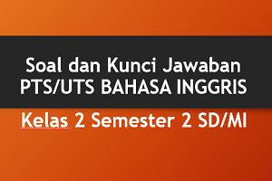 Download Soal dan Kunci Jawaban PTS/UTS BAHASA INGGRIS Kelas 2 Semester 2 SD/MI