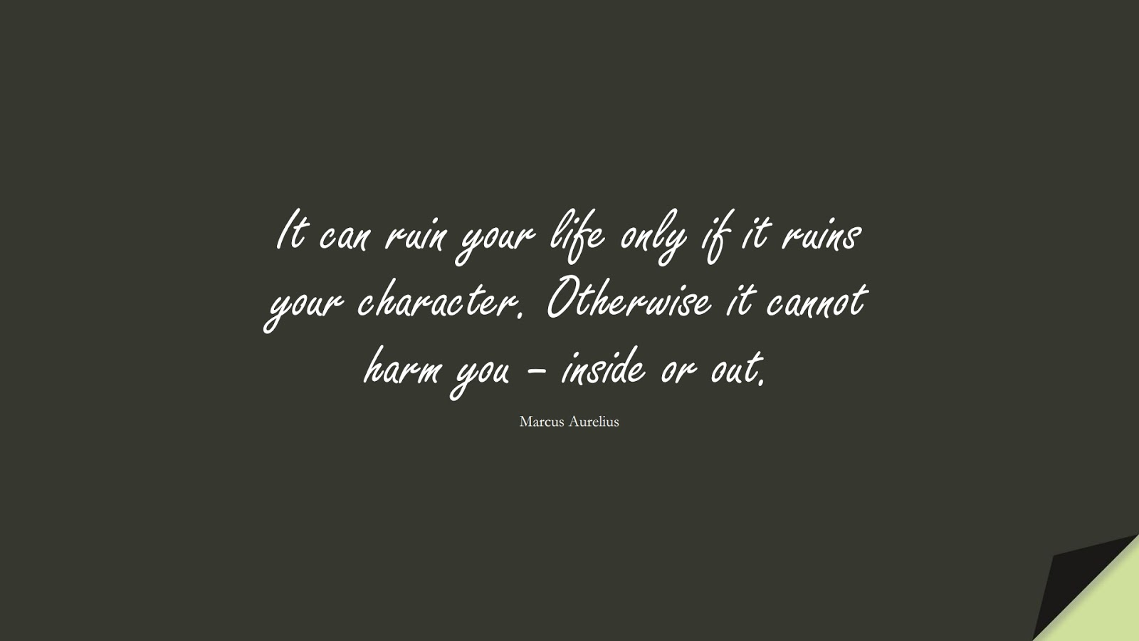 It can ruin your life only if it ruins your character. Otherwise it cannot harm you – inside or out. (Marcus Aurelius);  #CharacterQuotes