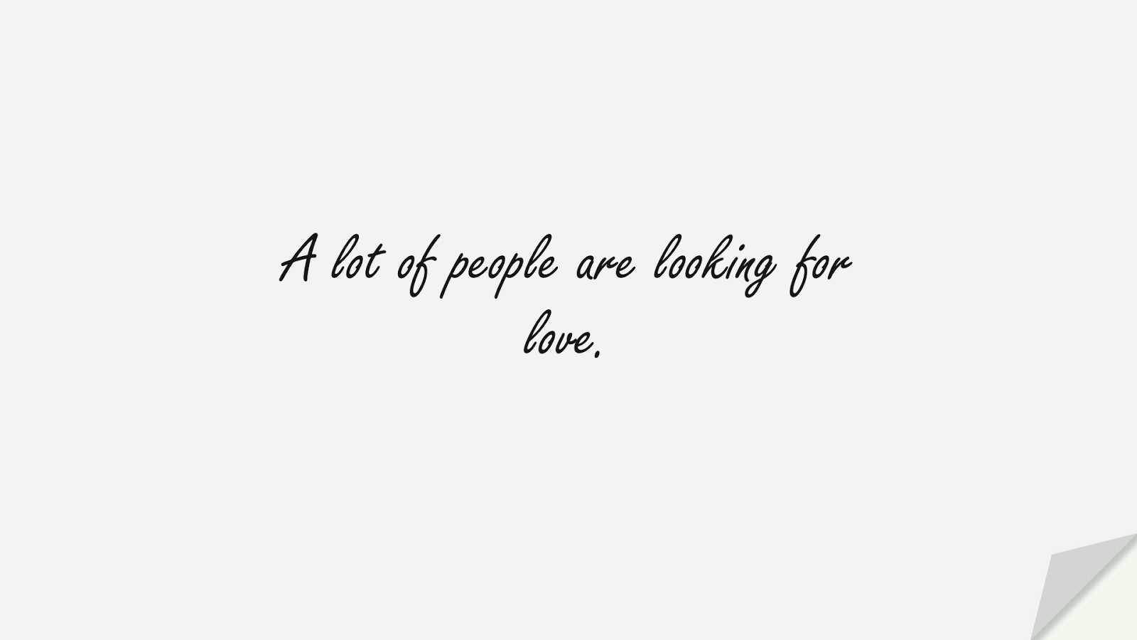 A lot of people are looking for love.FALSE
