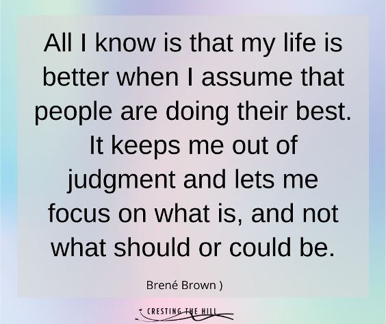 All I know is that my life is better when I assume that people are doing their best. It keeps me out of judgment and lets me focus on what is, and not what should or could be.