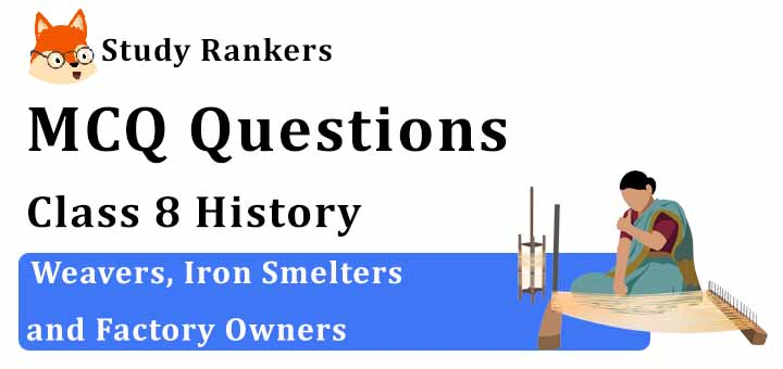 MCQ Questions for Class 8 History: Ch 6 Weavers, Iron Smelters and Factory Owners