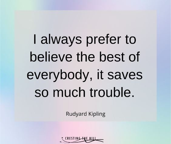 I always prefer to believe the best of everybody, it saves so much trouble. Rudyard Kipling