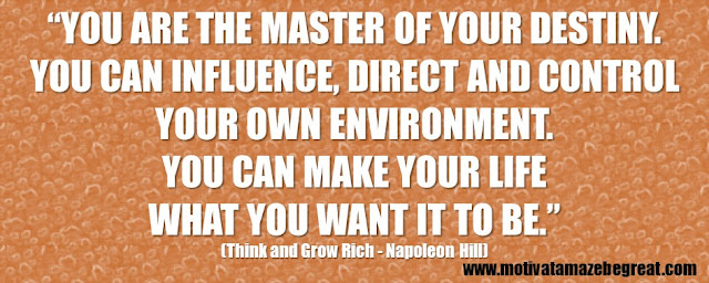 "56 Best Think And Grow Rich Quotes by Napoleon Hill: ""You are the master of your destiny. You can influence, direct and control your own environment. You can make your life what you want it to be."""