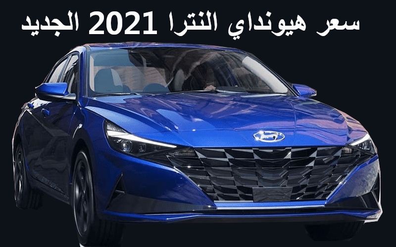 سعر ومواصفات سيارة هيونداي النترا 2021 \Hyundai Elantra 2021