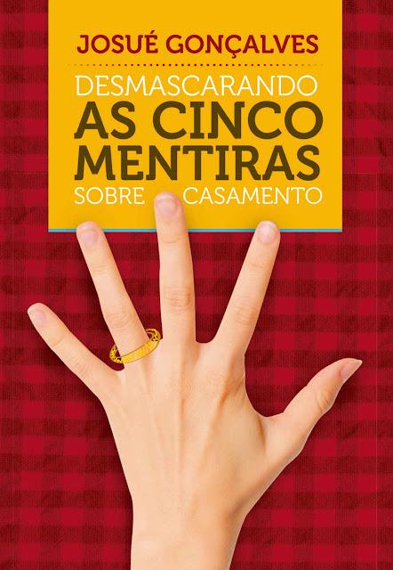 Desmascarando as Cinco Mentiras Sobre Casamento - Josué Gonçalves