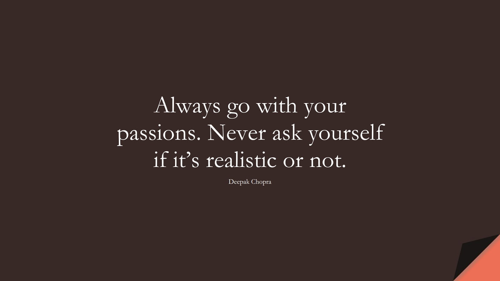 Always go with your passions. Never ask yourself if it's realistic or not. (Deepak Chopra);  #SuccessQuotes