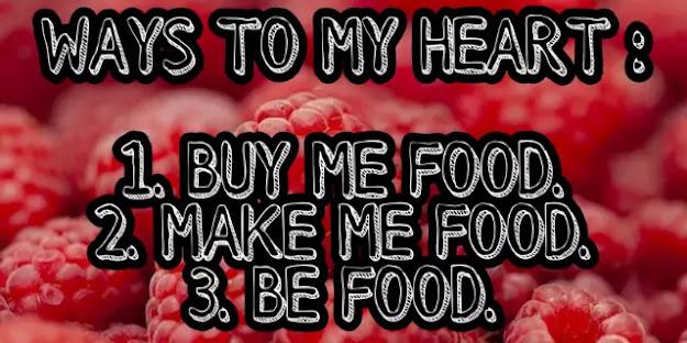 Ways to my heart: 1.buy me food 2. make me food 3. be food.