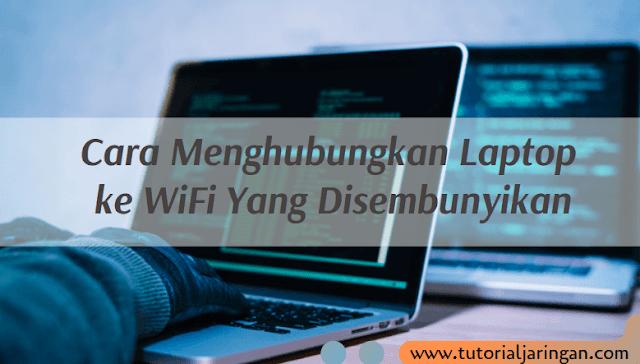 Cara Menghubungkan Laptop ke WiFi Yang Disembunyikan