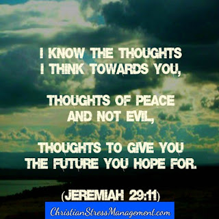 I know the thoughts I think towards you, thoughts of peace and not evil, thoughts to give you the future you hope for. (Jeremiah 29:11)
