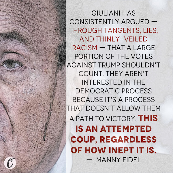 Giuliani has consistently argued — through tangents, lies, and thinly-veiled racism — that a large portion of the votes against Trump shouldn't count. They aren't interested in the Democratic process because it's a process that doesn't allow them a path to victory. This is an attempted coup, regardless of how inept it is. —  Manny Fidel, Business Insider