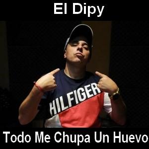 El Dipy - Todo Me Chupa Un Huevo