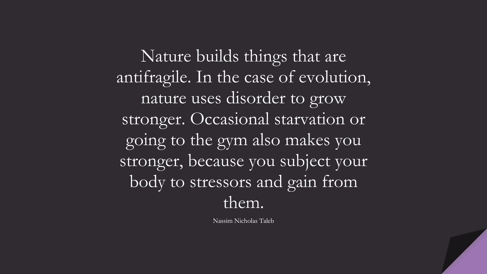 Nature builds things that are antifragile. In the case of evolution, nature uses disorder to grow stronger. Occasional starvation or going to the gym also makes you stronger, because you subject your body to stressors and gain from them. (Nassim Nicholas Taleb);  #BeingStrongQuotes
