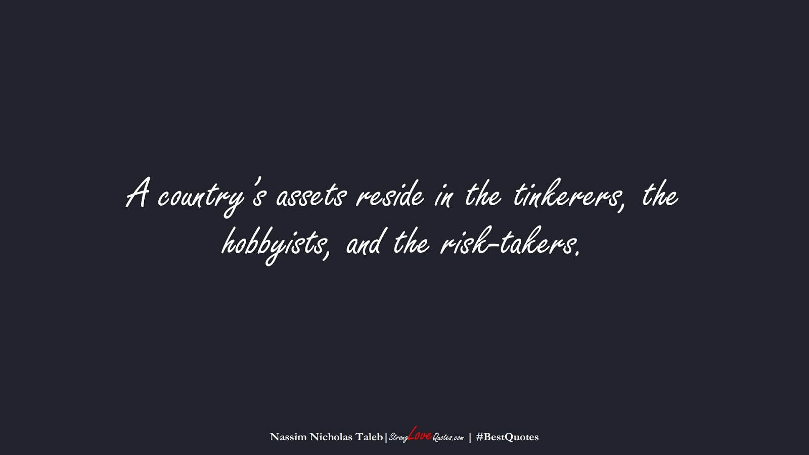 A country's assets reside in the tinkerers, the hobbyists, and the risk-takers. (Nassim Nicholas Taleb);  #BestQuotes
