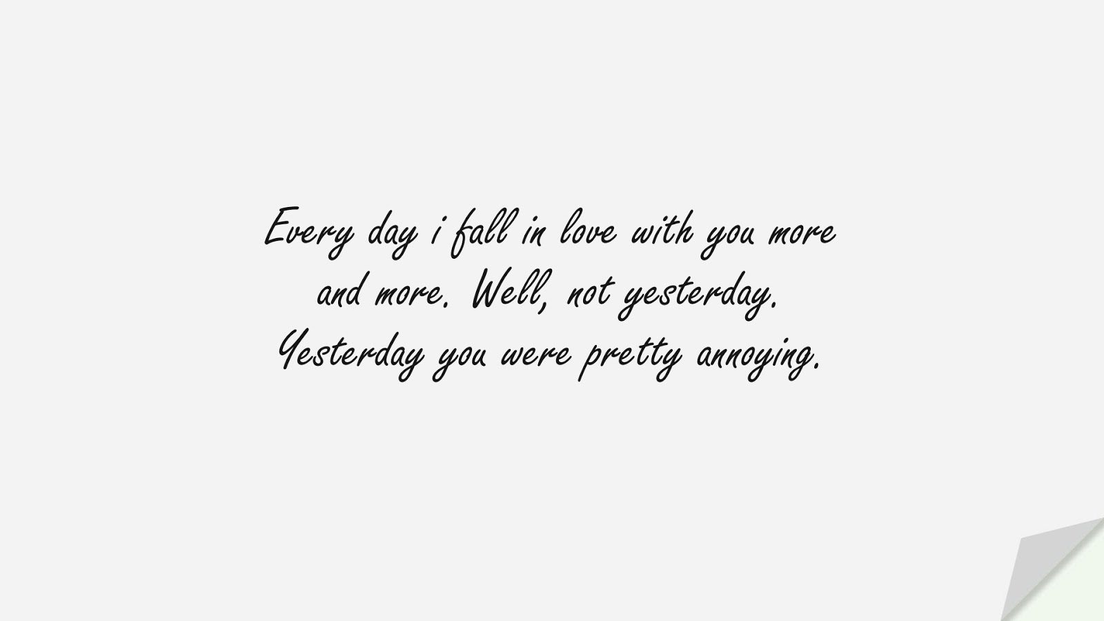 Every day i fall in love with you more and more. Well, not yesterday. Yesterday you were pretty annoying.FALSE