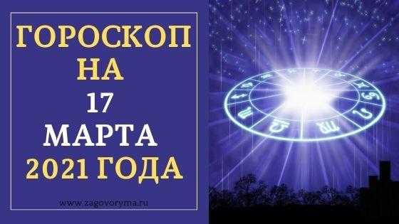 ГОРОСКОП НА 17 МАРТА 2021 ГОДА