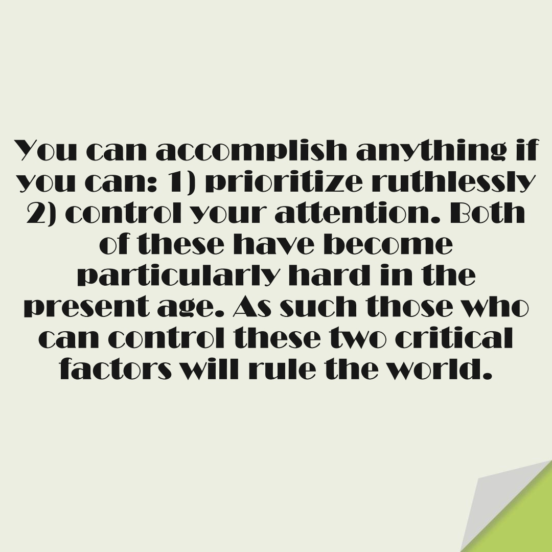 You can accomplish anything if you can: 1) prioritize ruthlessly 2) control your attention. Both of these have become particularly hard in the present age. As such those who can control these two critical factors will rule the world.FALSE