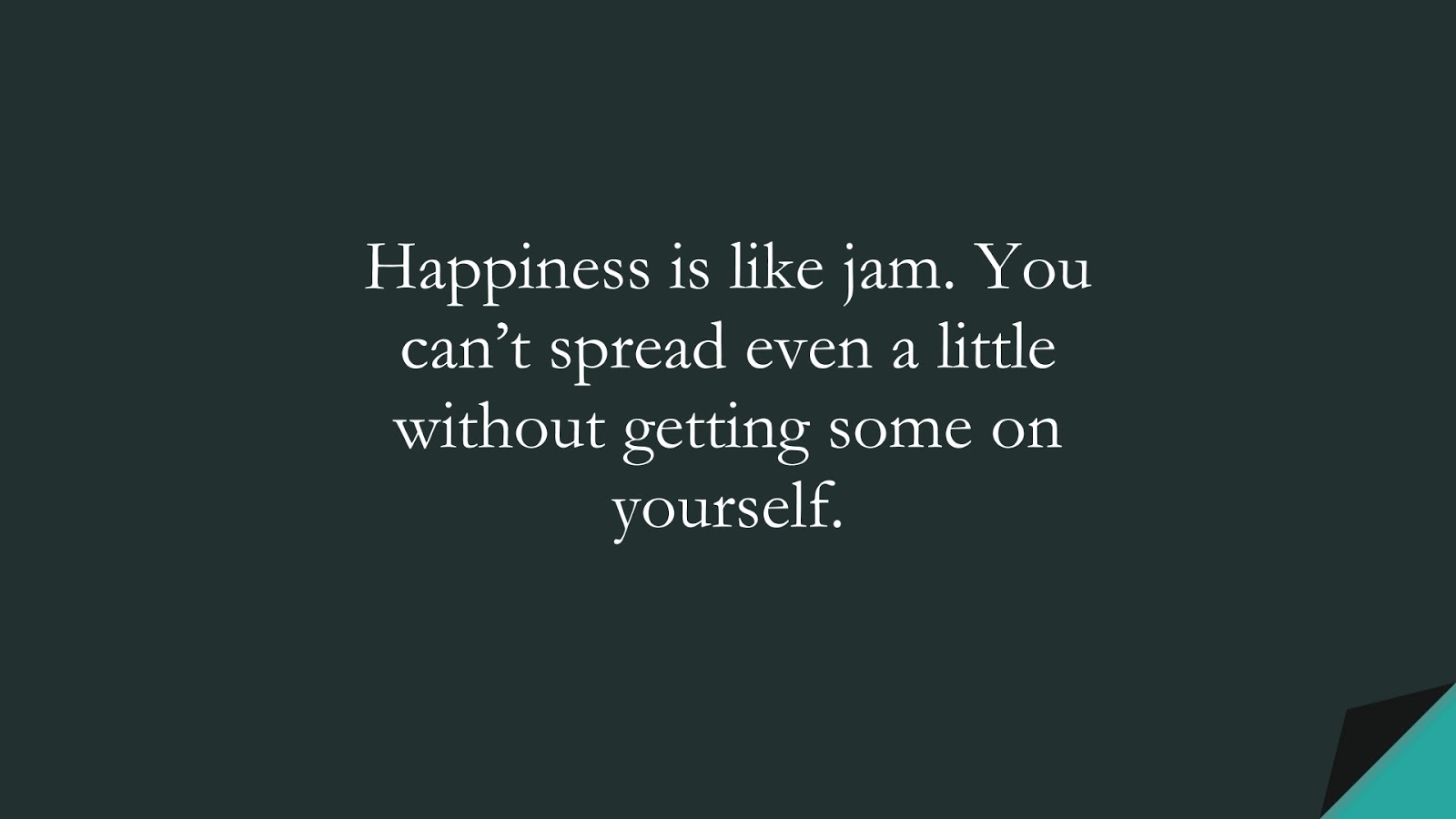 Happiness is like jam. You can't spread even a little without getting some on yourself.FALSE