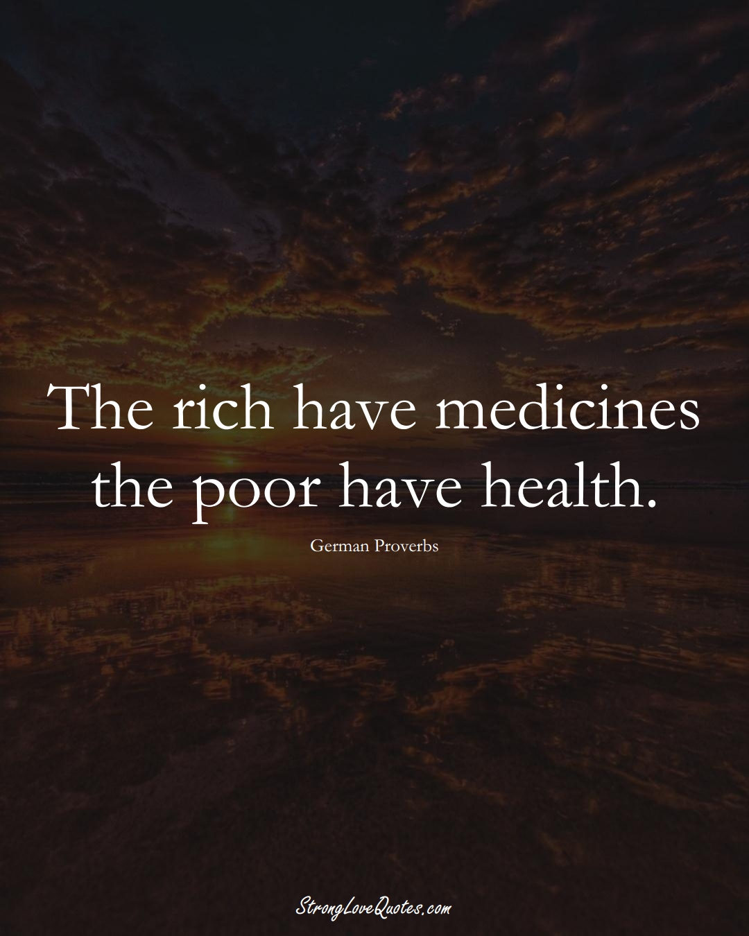 The rich have medicines the poor have health. (German Sayings);  #EuropeanSayings