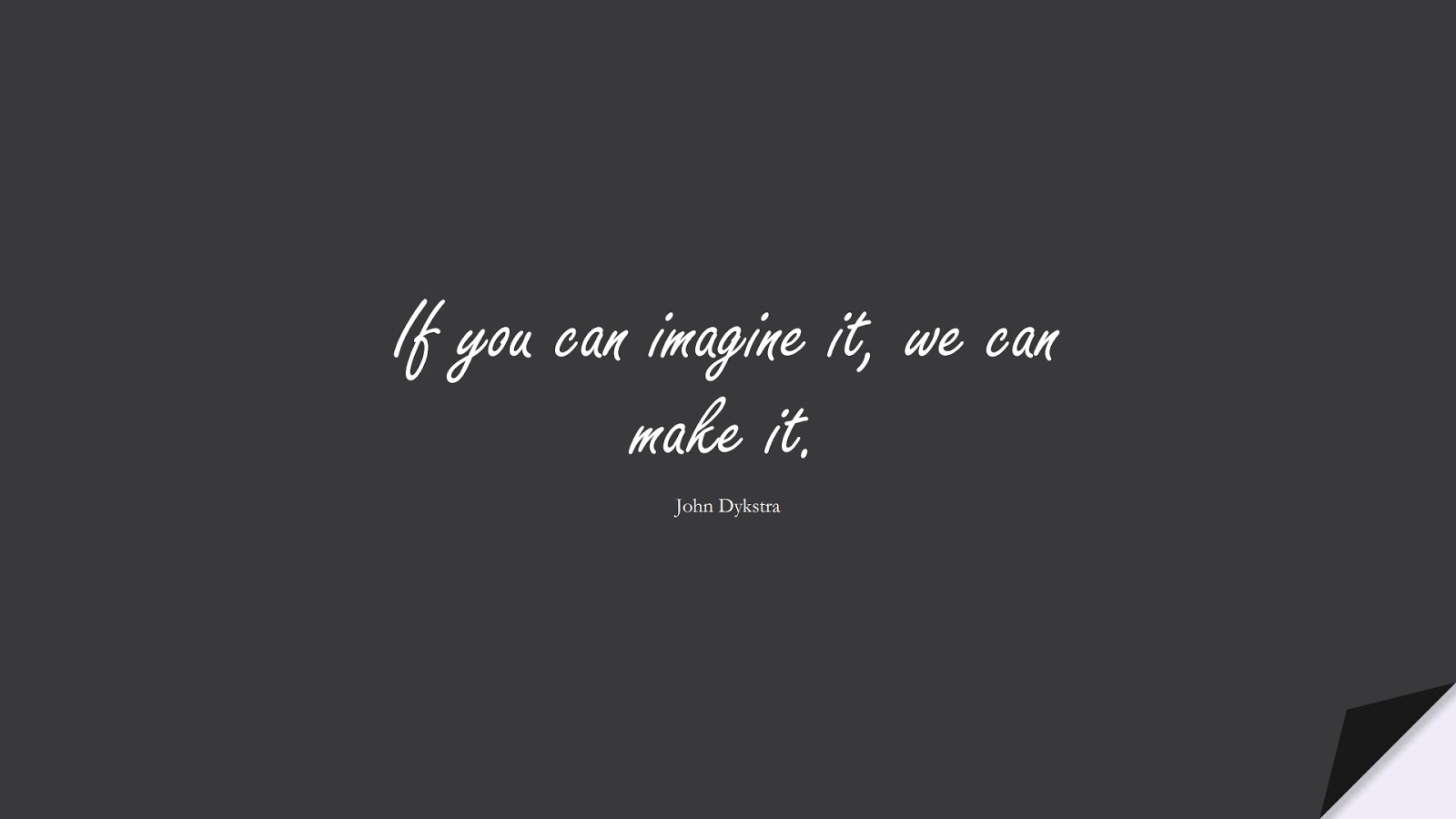 If you can imagine it, we can make it. (John Dykstra);  #InspirationalQuotes