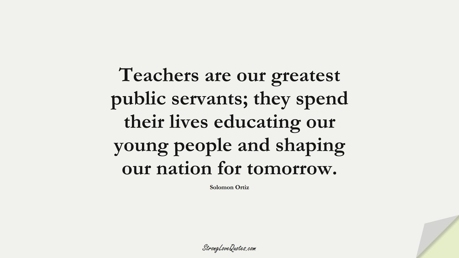 Teachers are our greatest public servants; they spend their lives educating our young people and shaping our nation for tomorrow. (Solomon Ortiz);  #EducationQuotes