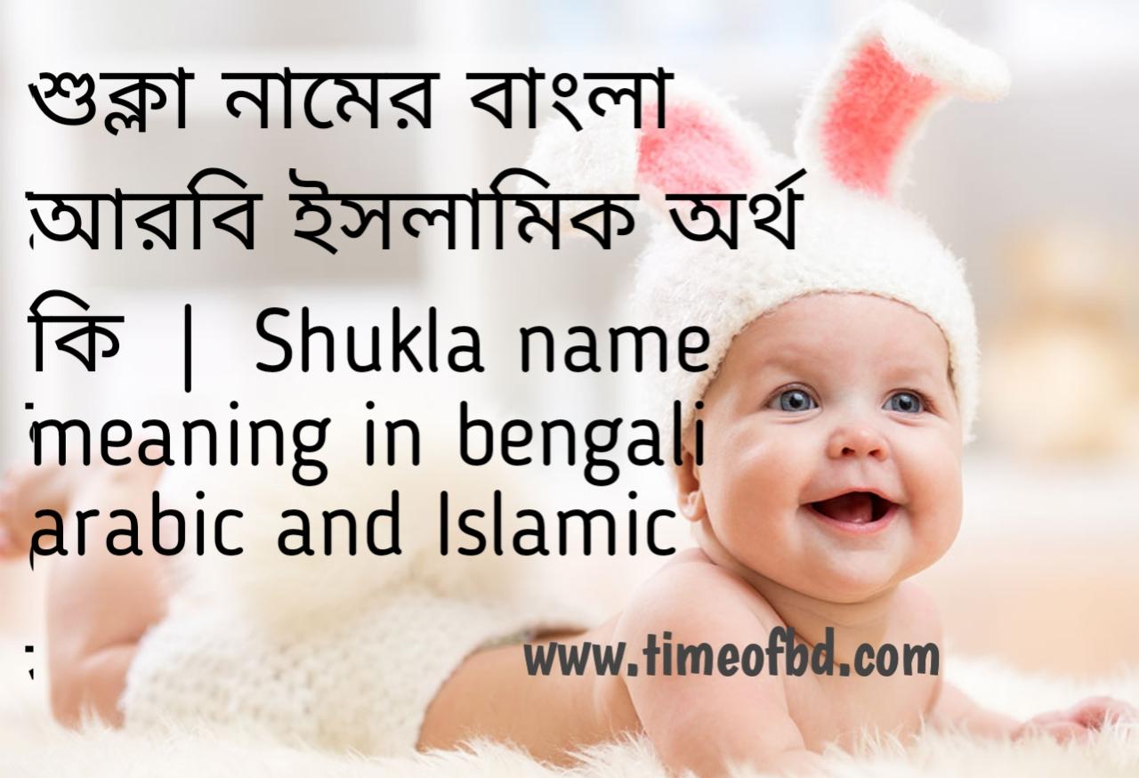 শুক্লা নামের অর্থ কী, শুক্লা নামের বাংলা অর্থ কি, শুক্লা নামের ইসলামিক অর্থ কি, Shukla name meaning in bengali