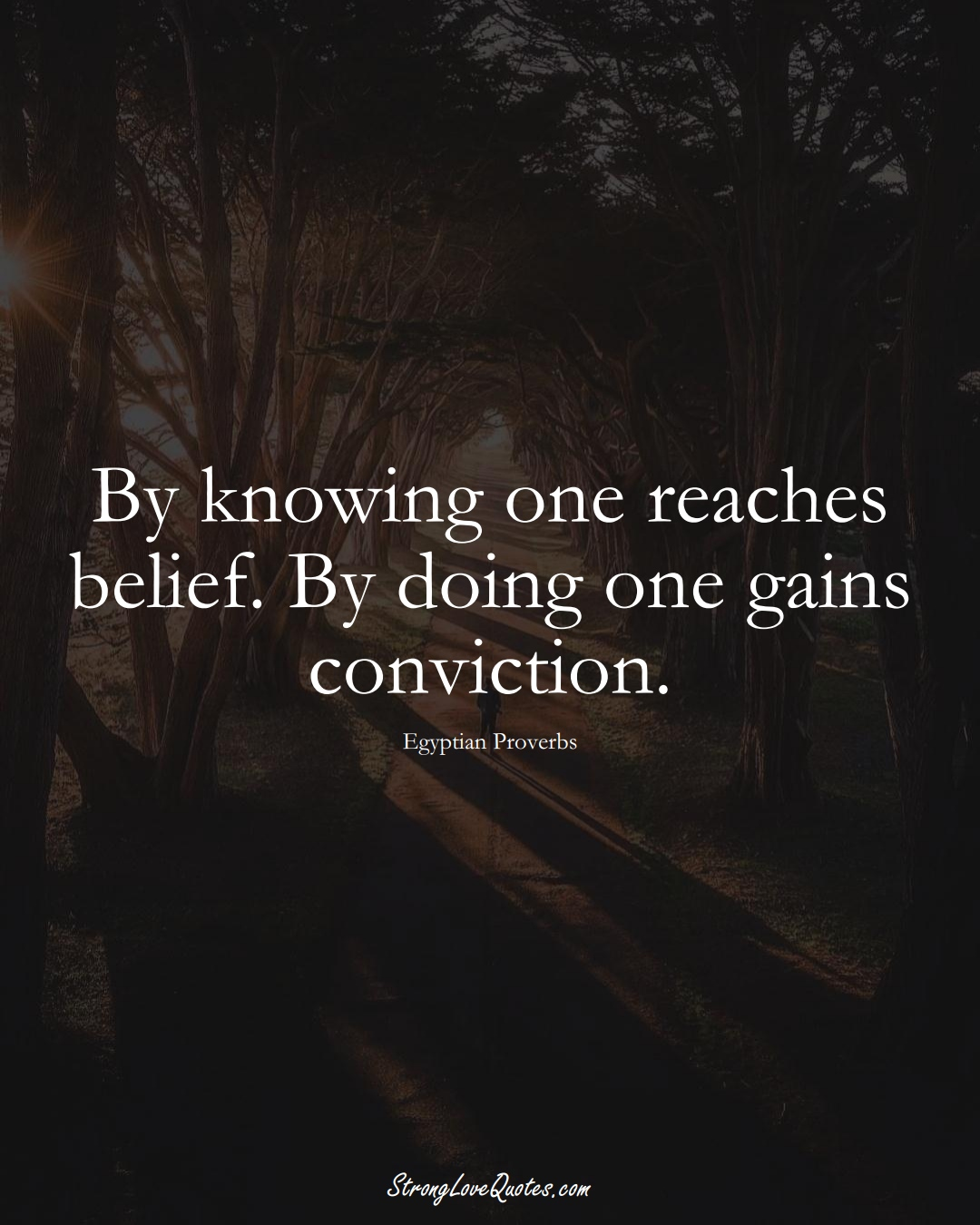 By knowing one reaches belief. By doing one gains conviction. (Egyptian Sayings);  #MiddleEasternSayings
