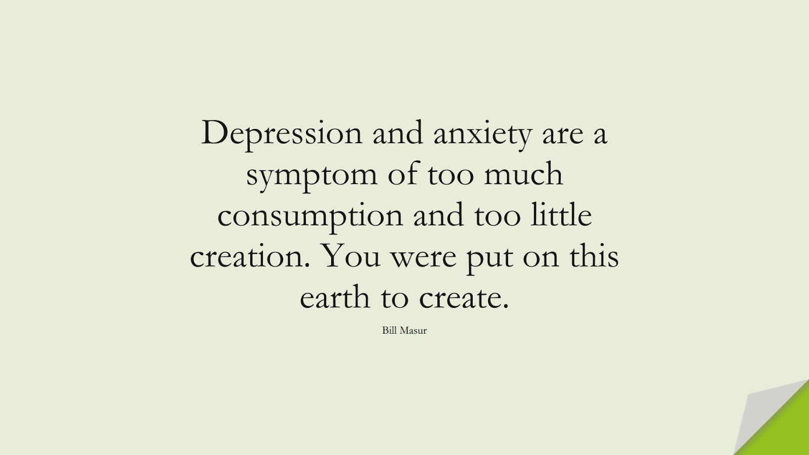 Depression and anxiety are a symptom of too much consumption and too little creation. You were put on this earth to create. (Bill Masur);  #DepressionQuotes