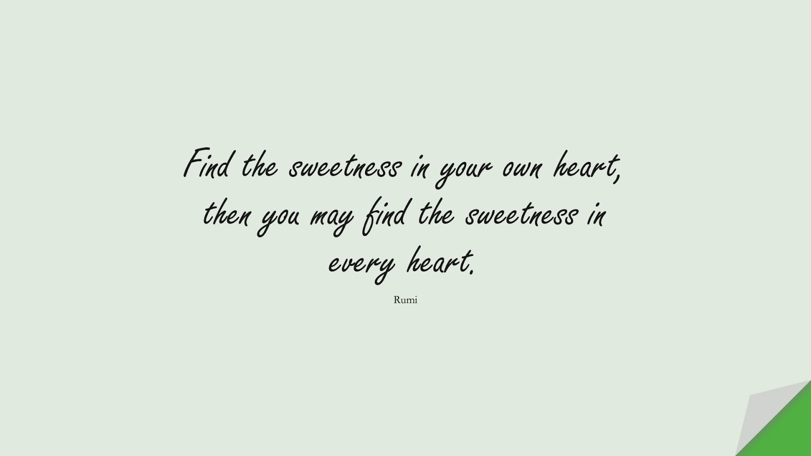 Find the sweetness in your own heart, then you may find the sweetness in every heart. (Rumi);  #HumanityQuotes